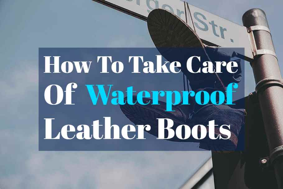 How To Take Care Of Waterproof Leather Boots