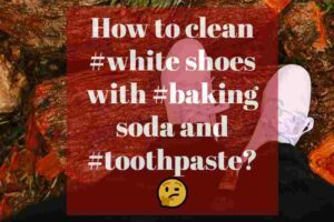 How to clean white shoes with baking soda and toothpaste