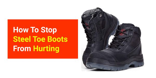 How To Stop Steel Toe Boots From Hurting your feet